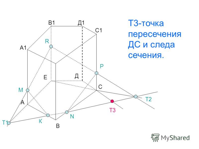 А В С Д Е А1 В1 С1 Д1 Т1 Т2 Т3 М Р R N Т1 К Т3-точка пересечения ДС и следа сечения.
