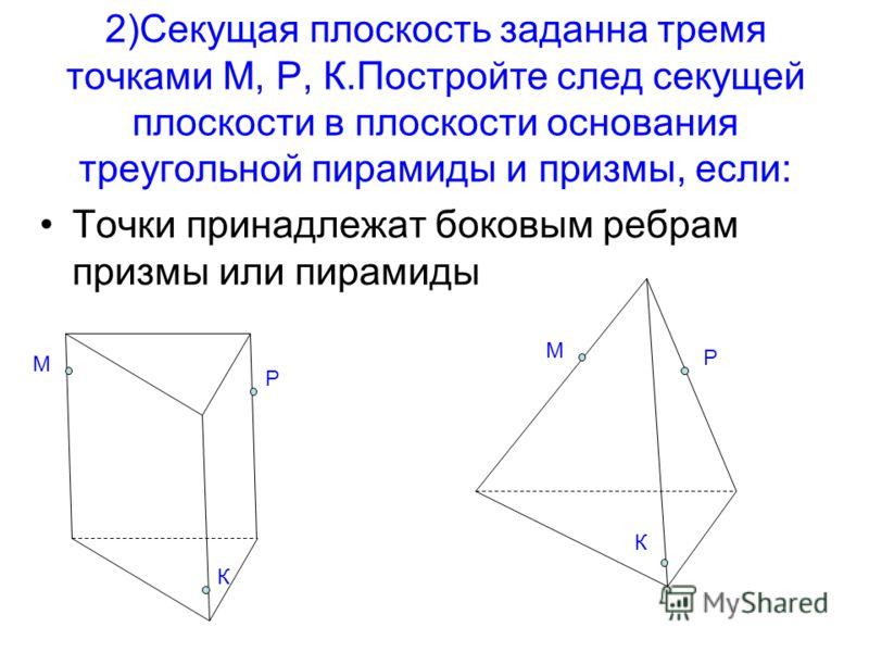 2)Секущая плоскость заданна тремя точками М, Р, К.Постройте след секущей плоскости в плоскости основания треугольной пирамиды и призмы, если: Точки принадлежат боковым ребрам призмы или пирамиды М К Р М К Р