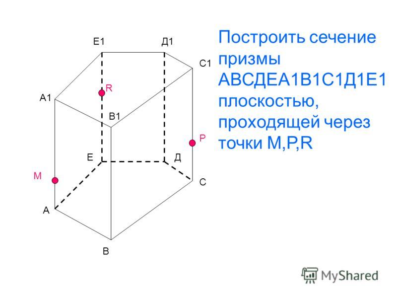 А В С ДЕ А1 В1 С1 Д1Е1 М R Р Построить сечение призмы АВСДЕА1В1С1Д1Е1 плоскостью, проходящей через точки М,Р,R
