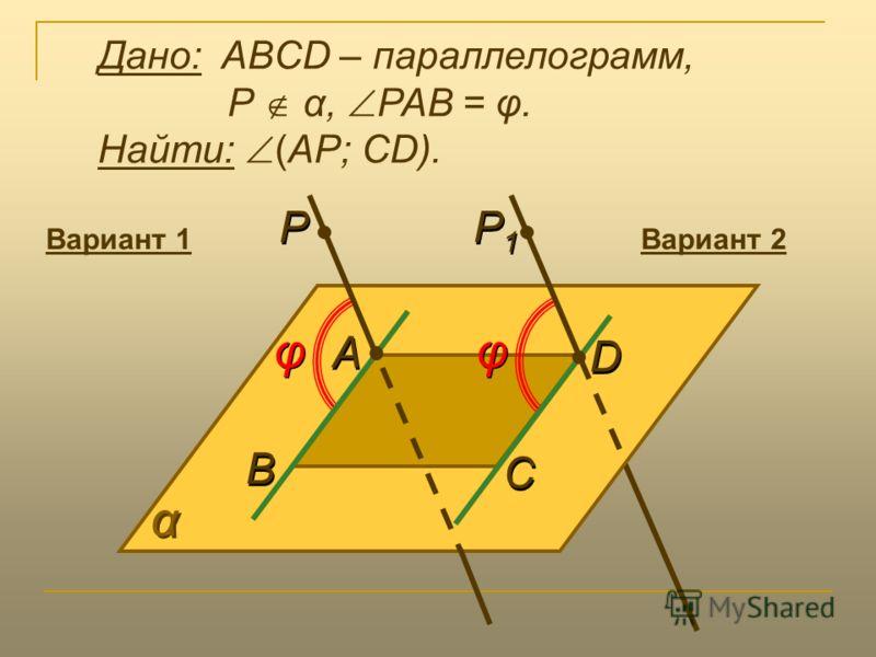 α α В В φ φ P P А А С С D D Дано: ABCD – параллелограмм, Р α, РАВ = φ. Найти: (АР; CD). φ φ P1P1 P1P1 Вариант 1Вариант 2