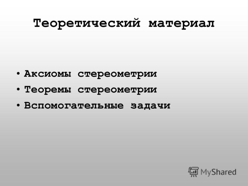 Теоретический материал Аксиомы стереометрии Теоремы стереометрии Вспомогательные задачи