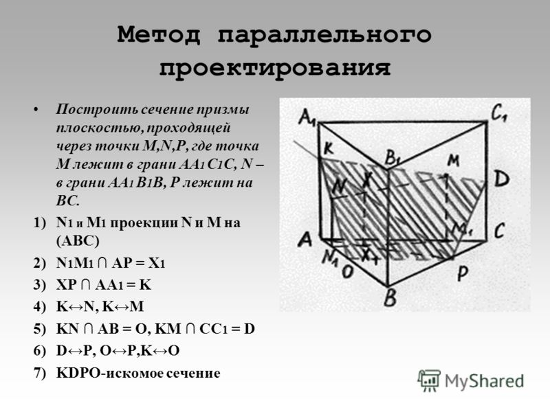 Метод параллельного проектирования Построить сечение призмы плоскостью, проходящей через точки М,N,P, где точка М лежит в грани AA 1 C 1 C, N – в грани AA 1 B 1 B, P лежит на BC. 1)N 1 и M 1 проекции N и M на (ABC) 2)N 1 M 1 AP = Х 1 3)ХP AA 1 = K 4)