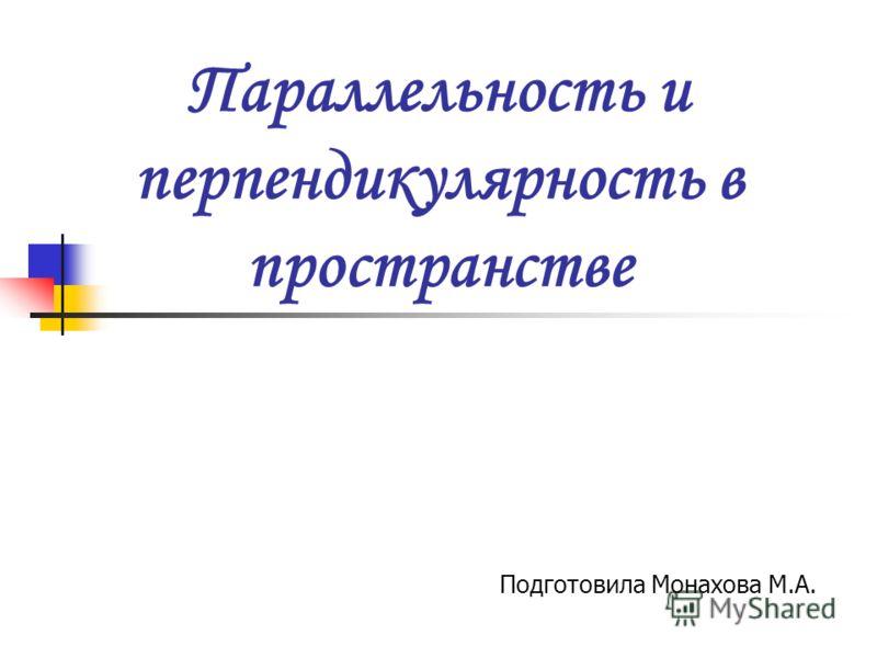 Параллельность и перпендикулярность в пространстве Подготовила Монахова М.А.