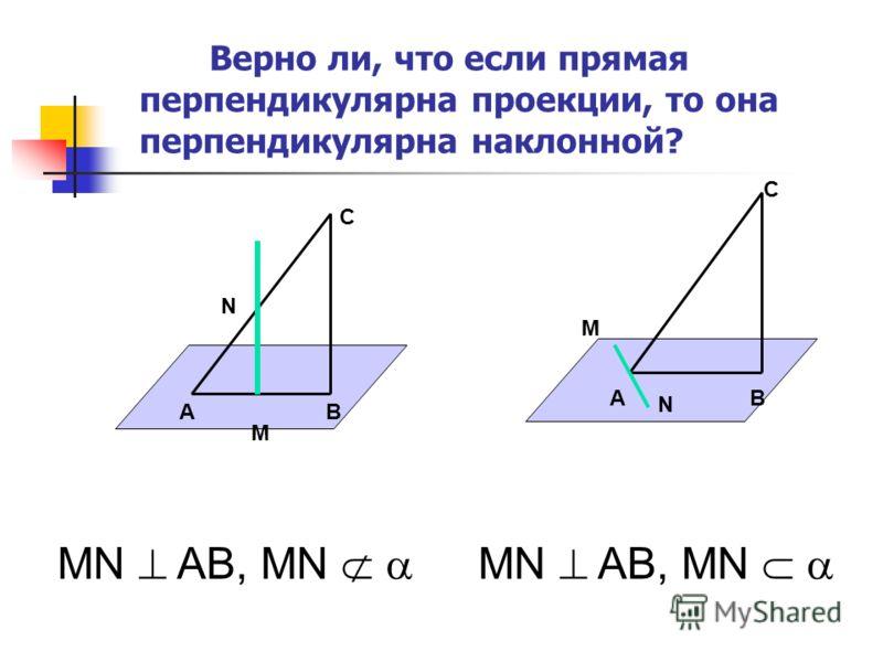 Верно ли, что если прямая перпендикулярна проекции, то она перпендикулярна наклонной? АВ С М N М АВ С N МN AB, MN МN AB, MN