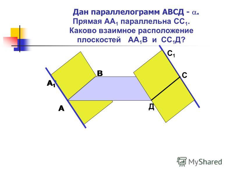 Дан параллелограмм АВСД -. Прямая АА 1 параллельна СС 1. Каково взаимное расположение плоскостей АА 1 В и СС 1 Д? А В А1А1 С1С1 С Д А В А1А1