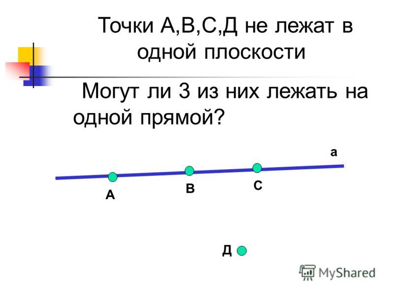 Д Точки А,В,С,Д не лежат в одной плоскости Могут ли 3 из них лежать на одной прямой? а А В С