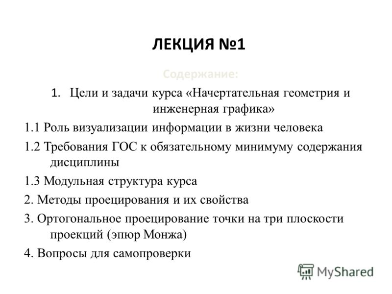 ЛЕКЦИЯ 1 Содержание: 1. Цели и задачи курса «Начертательная геометрия и инженерная графика» 1.1 Роль визуализации информации в жизни человека 1.2 Требования ГОС к обязательному минимуму содержания дисциплины 1.3 Модульная структура курса 2. Методы пр