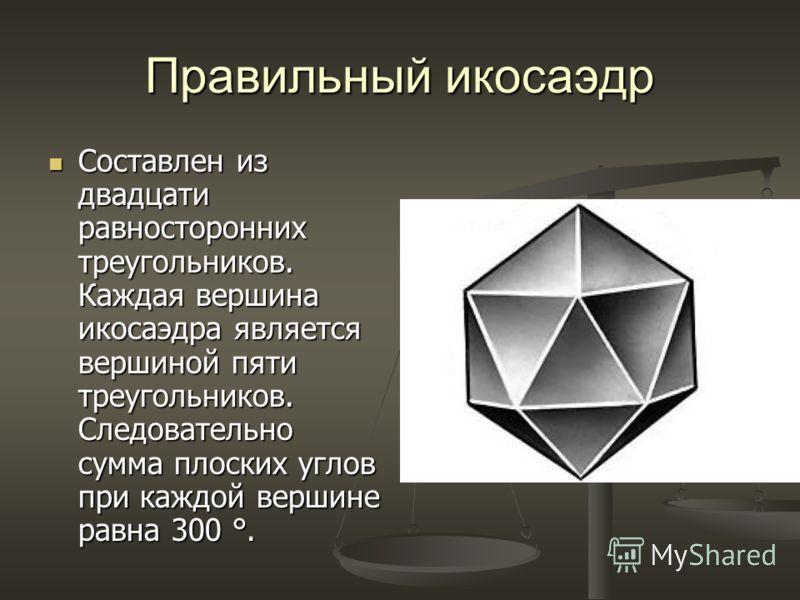 Правильный икосаэдр Составлен из двадцати равносторонних треугольников. Каждая вершина икосаэдра является вершиной пяти треугольников. Следовательно сумма плоских углов при каждой вершине равна 300 °. Составлен из двадцати равносторонних треугольнико