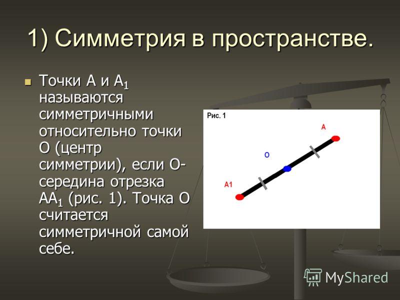 1) Симметрия в пространстве. Точки А и А 1 называются симметричными относительно точки О (центр симметрии), если О- середина отрезка АА 1 (рис. 1). Точка О считается симметричной самой себе. Точки А и А 1 называются симметричными относительно точки О