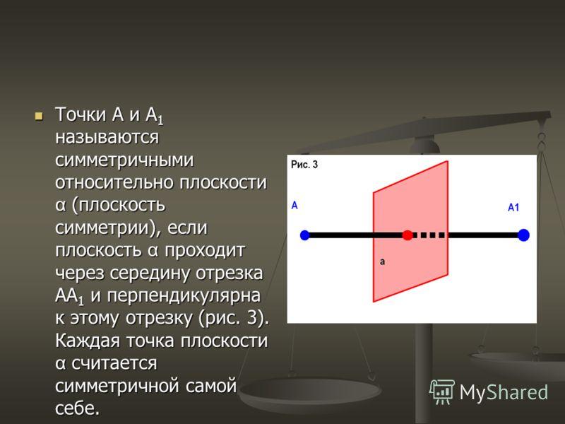 Точки А и А 1 называются симметричными относительно плоскости α (плоскость симметрии), если плоскость α проходит через середину отрезка АА 1 и перпендикулярна к этому отрезку (рис. 3). Каждая точка плоскости α считается симметричной самой себе. Точки