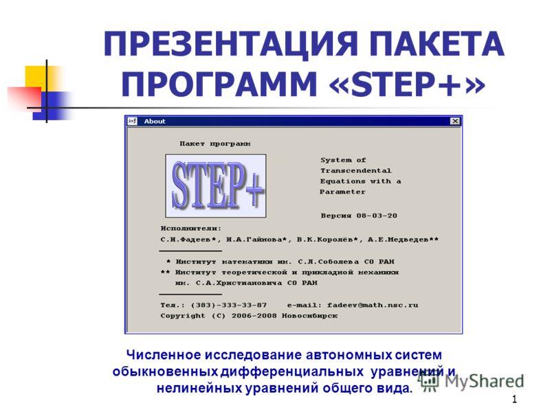 1 ПРЕЗЕНТАЦИЯ ПАКЕТА ПРОГРАММ «STEP+» Численное исследование автономных систем обыкновенных дифференциальных уравнений и нелинейных уравнений общего вида.