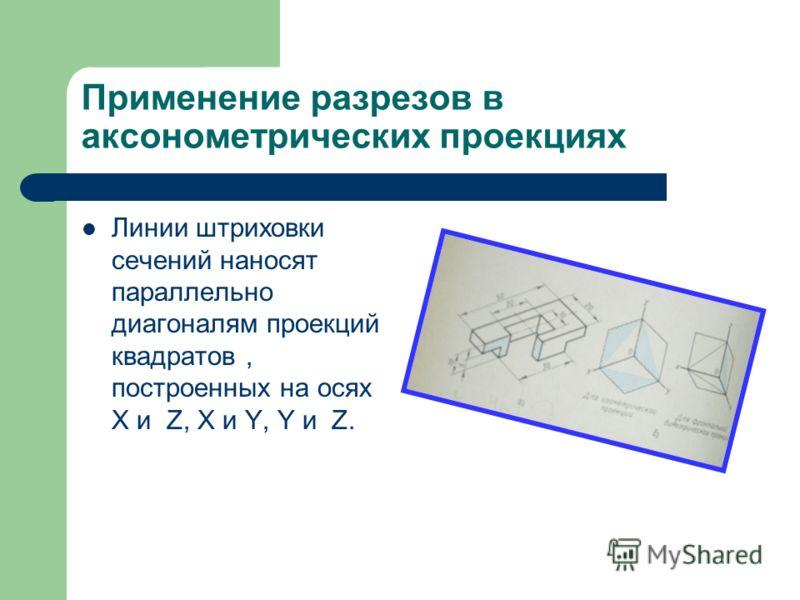 Применение разрезов в аксонометрических проекциях Линии штриховки сечений наносят параллельно диагоналям проекций квадратов, построенных на осях X и Z, X и Y, Y и Z.