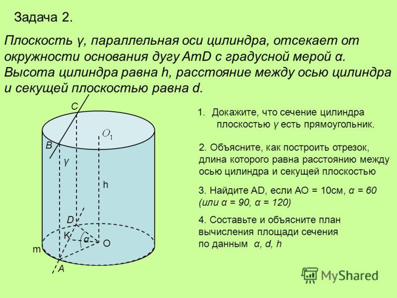 Задача 2. Плоскость γ, параллельная оси цилиндра, отсекает от окружности основания дугу AmD с градусной мерой α. Высота цилиндра равна h, расстояние между осью цилиндра и секущей плоскостью равна d. γ D В А С O m α K h 1.Докажите, что сечение цилиндр