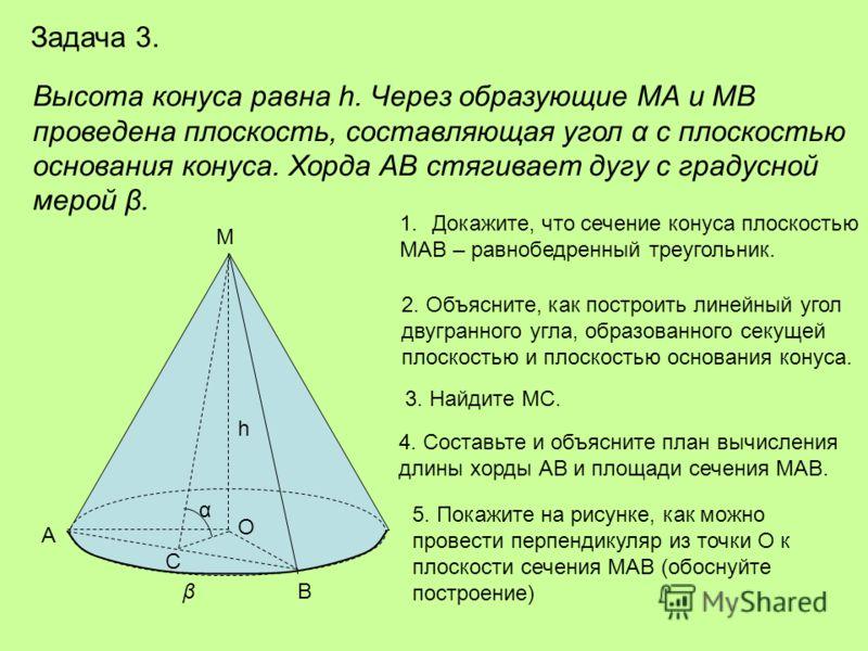 Задача 3. Высота конуса равна h. Через образующие МА и МВ проведена плоскость, составляющая угол α с плоскостью основания конуса. Хорда АВ стягивает дугу с градусной мерой β. h С α В А М 1.Докажите, что сечение конуса плоскостью МАВ – равнобедренный