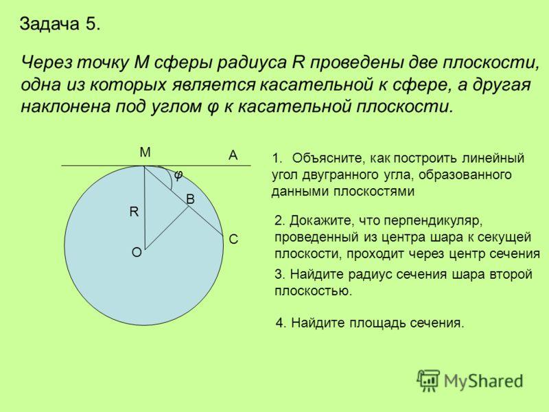 Задача 5. Через точку М сферы радиуса R проведены две плоскости, одна из которых является касательной к сфере, а другая наклонена под углом φ к касательной плоскости. B R С О А М φ 1.Объясните, как построить линейный угол двугранного угла, образованн