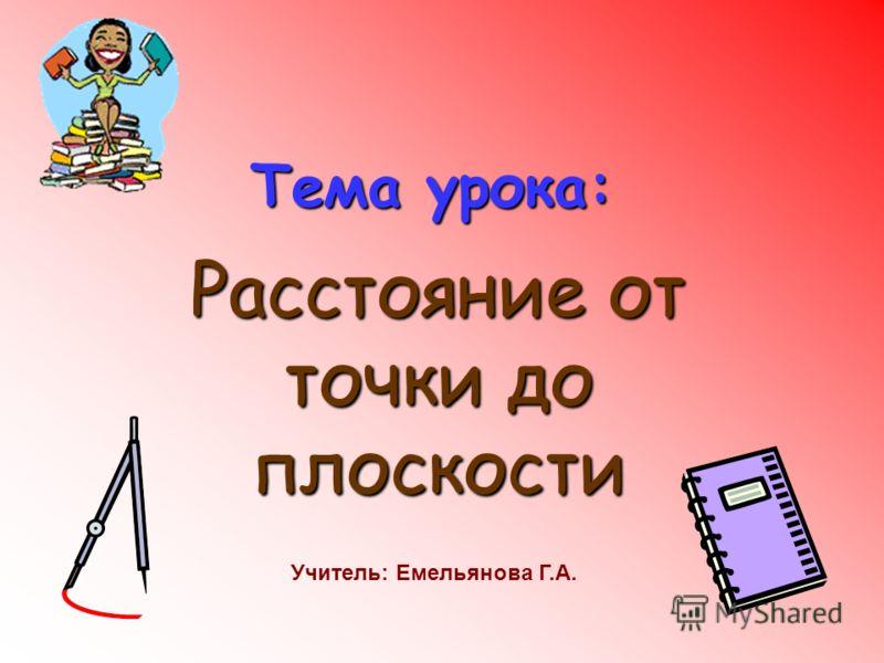 Тема урока: Расстояние от точки до плоскости Учитель: Емельянова Г.А.