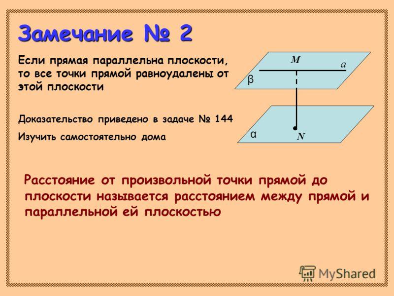 Замечание 2 Если прямая параллельна плоскости, то все точки прямой равноудалены от этой плоскости Доказательство приведено в задаче 144 Изучить самостоятельно дома Расстояние от произвольной точки прямой до плоскости называется расстоянием между прям