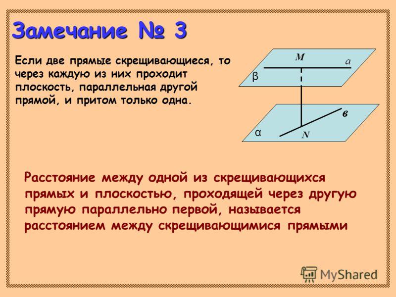 Замечание 3 Если две прямые скрещивающиеся, то через каждую из них проходит плоскость, параллельная другой прямой, и притом только одна. Расстояние между одной из скрещивающихся прямых и плоскостью, проходящей через другую прямую параллельно первой,