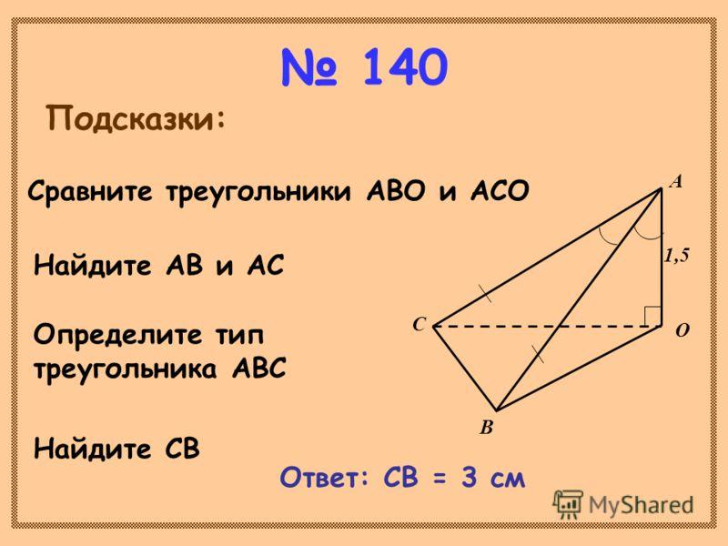 140 Подсказки: С В А О 1,5 Сравните треугольники АВО и АСО Найдите АВ и АС Определите тип треугольника АВС Найдите СВ Ответ: СВ = 3 см