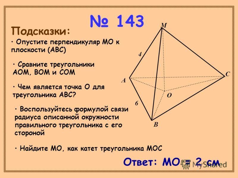 143 О В А С М 6 4 Подсказки: Опустите перпендикуляр МО к плоскости (АВС) Сравните треугольники АОМ, ВОМ и СОМ Чем является точка О для треугольника АВС? Воспользуйтесь формулой связи радиуса описанной окружности правильного треугольника с его стороно