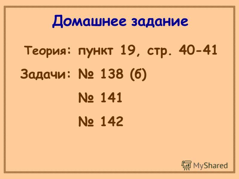 Домашнее задание Теория : пункт 19, стр. 40-41 Задачи: 138 (б) 141 142