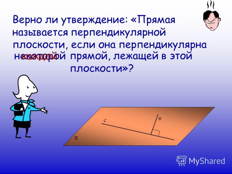 Верно ли утверждение: «Прямая называется перпендикулярной плоскости, если она перпендикулярна α в с некоторой прямой, лежащей в этой плоскости»? каждой