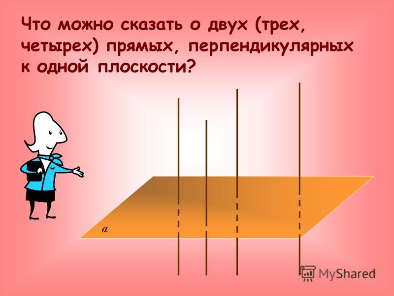 α Что можно сказать о двух (трех, четырех) прямых, перпендикулярных к одной плоскости?