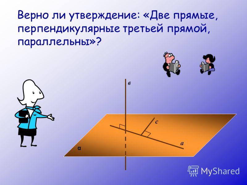 Верно ли утверждение: «Две прямые, перпендикулярные третьей прямой, параллельны»? α а в с