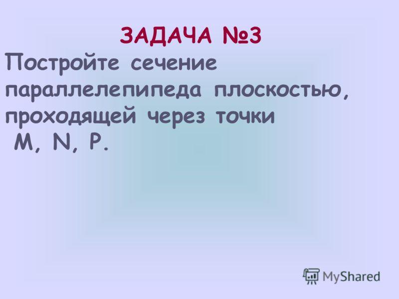 P M N D A1A1 B1B1 C1C1 D1D1 B C A M1M1 P1P1 1)ß BB 1 C 1 =NP; 2)ß ADD 1 =MM 1 ;, MM 1 ll NP 3)ß AA 1 B 1 =M 1 N; 4)ß DD 1 C 1 =PP 1 ; PP 1 ll M 1 N 5)ß ADC =MP 1 ; M 1 NPP 1 M – искомое сечение