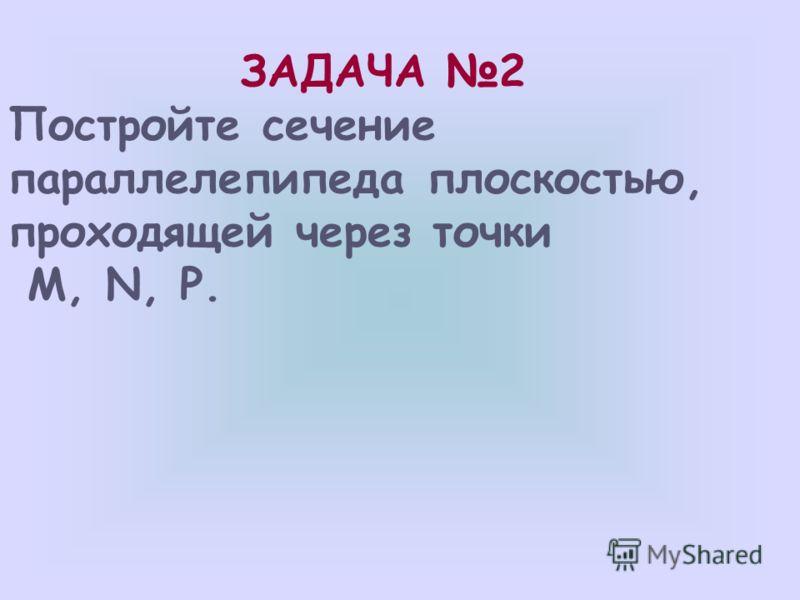 P D A1A1 B1B1 C1C1 D1D1 B C M N 1)ß PA 1 D 1 =PM; 2)ß DD 1 C 1 =MN; 3)ß PDC=PN; PMN – искомое сечение