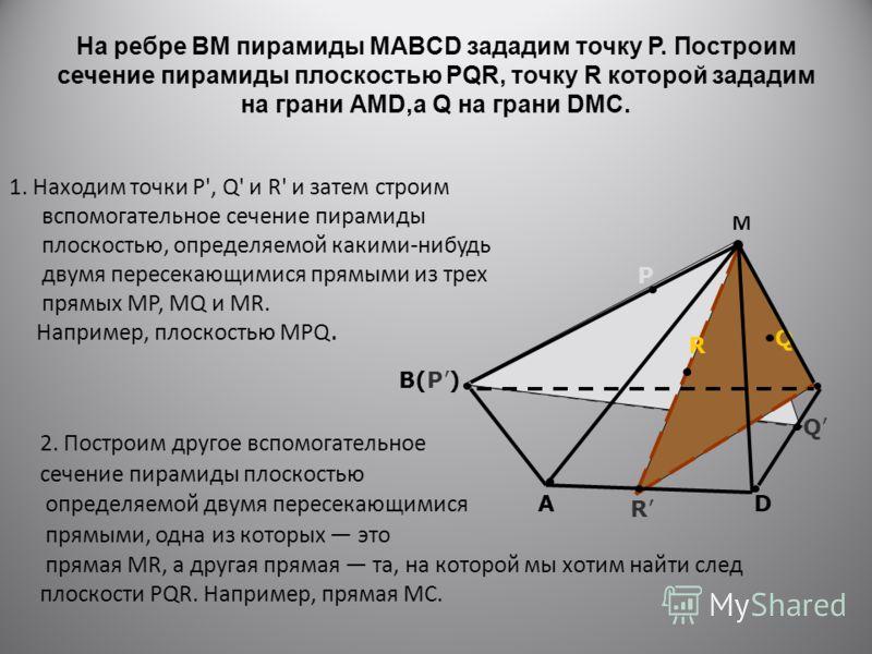 На ребре BM пирамиды MABCD зададим точку Р. Построим сечение пирамиды плоскостью PQR, точку R которой зададим на грани АMD,а Q на грани DMC. 1. Находим точки Р', Q' и R' и затем строим вспомогательное сечение пирамиды плоскостью, определяемой какими-