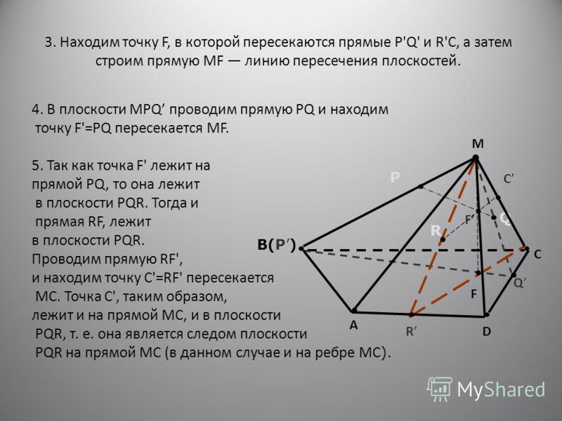 3. Находим точку F, в которой пересекаются прямые Р'Q' и R'С, а затем строим прямую MF линию пересечения плоскостей. 4. В плоскости MPQ проводим прямую PQ и находим точку F'=PQ пересекается MF. 5. Так как точка F' лежит на прямой PQ, то она лежит в п