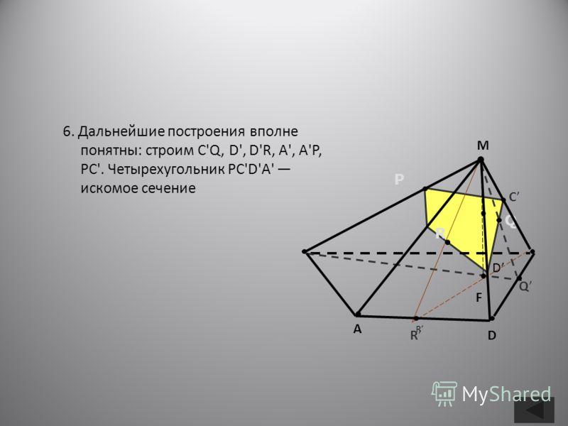 6. Дальнейшие построения вполне понятны: строим C'Q, D', D'R, А', А'Р, РС'. Четырехугольник РС'D'А' искомое сечение D R P R Q М А RD Q F C