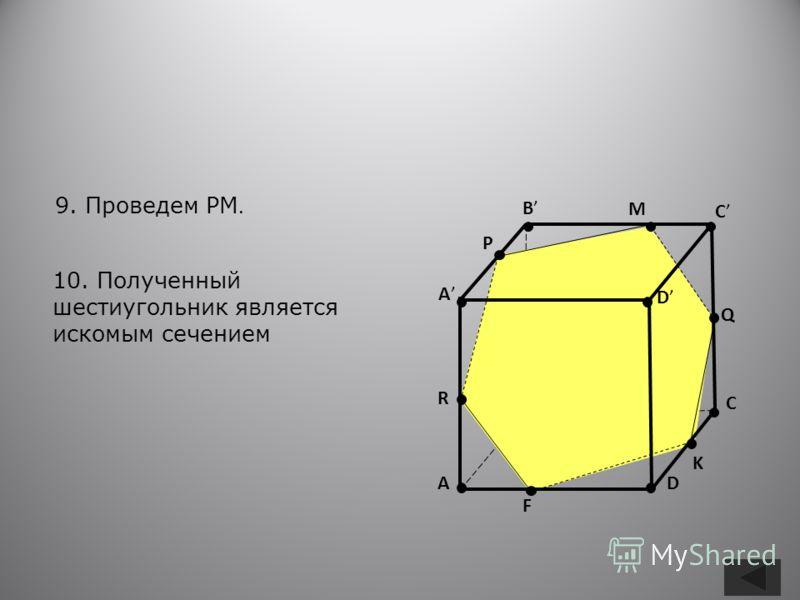 B A C D A B C D R P Q K F M 9. Проведем PM. 10. Полученный шестиугольник является искомым сечением
