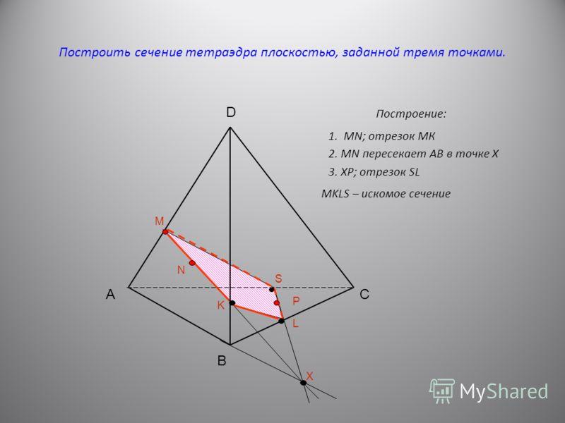 Построить сечение тетраэдра плоскостью, заданной тремя точками. Построение: А B C D M N P X K S L 1. MN; отрезок МК 2. MN пересекает АВ в точке Х 3. ХР; отрезок SL MKLS – искомое сечение