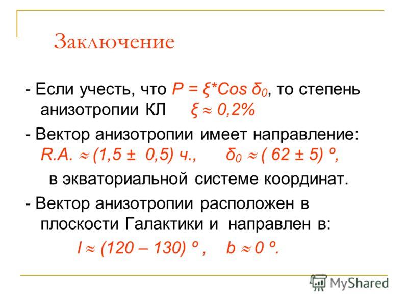 Заключение - Если учесть, что P = ξ*Cos δ 0, то степень анизотропии КЛ ξ 0,2% - Вектор анизотропии имеет направление: R.A. (1,5 ± 0,5) ч., δ 0 ( 62 ± 5) º, в экваториальной системе координат. - Вектор анизотропии расположен в плоскости Галактики и на