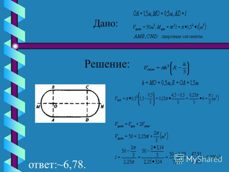 Задача 1. Цистерна имеет форму цилиндра,к основаниям которой присоединены равные шаровые сегменты. Радиус цилиндра равен 1,5 м, а высота сегмента равна 0,5 м. Какой длины должна быть образующая цилиндра, чтобы вместимость цистерны равнялась 50 м3?