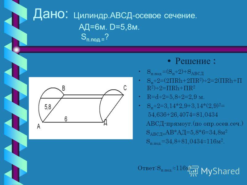 Задача 3 Полуцилиндрический свод подвала имеет 6м. длины и 5,8м. в диаметре.Найдите полную поверхность подвала.
