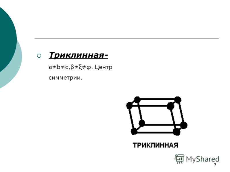 6 Типы кристаллических решёток 14 типов кристаллических решёток (решёток Браве). 7 систем (сигнолий): триклинная, моноклинная, ромбическая, тетрагональная, гексагональная и кубическая. Разновидности: примитивная, объёмноцентрированная, гранецентриров