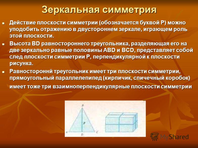 Зеркальная симметрия Действие плоскости симметрии (обозначается буквой Р) можно уподобить отражению в двустороннем зеркале, играющем роль этой плоскости. Действие плоскости симметрии (обозначается буквой Р) можно уподобить отражению в двустороннем зе