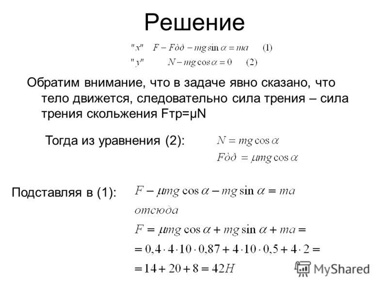 Решение Обратим внимание, что в задаче явно сказано, что тело движется, следовательно сила трения – сила трения скольжения Fтр=µN Тогда из уравнения (2): Подставляя в (1):