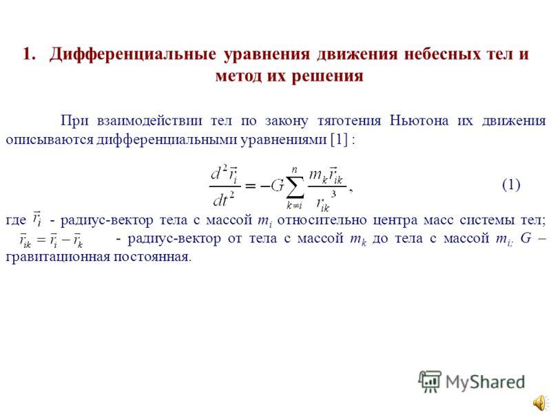 1.Дифференциальные уравнения движения небесных тел и метод их решения При взаимодействии тел по закону тяготения Ньютона их движения описываются дифференциальными уравнениями [1] : где - радиус-вектор тела с массой m i относительно центра масс систем