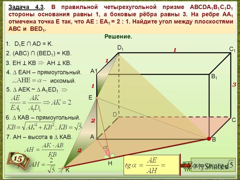 Задача 4.3. В правильной четырехугольной призме АВСDА 1 В 1 С 1 D 1 стороны основания равны 1, а боковые рёбра равны 3. На ребре АА 1 отмечена точка Е так, что АЕ : ЕА 1 = 2 : 1. Найдите угол между плоскостями АВС и ВЕD 1. A1 В С D В1В1 С1С1 D1D1 Е 1