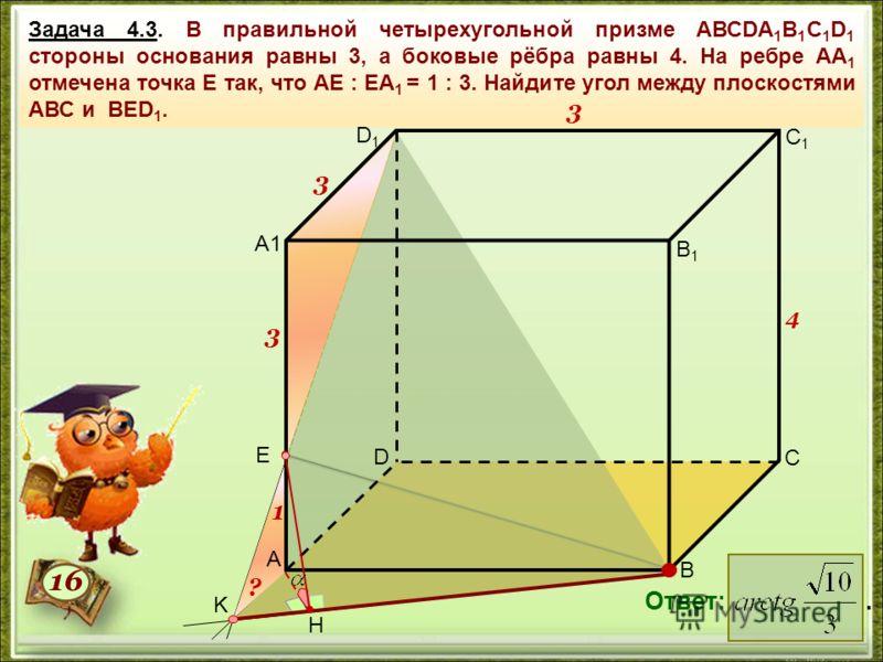 Задача 4.3. В правильной четырехугольной призме АВСDА 1 В 1 С 1 D 1 стороны основания равны 3, а боковые рёбра равны 4. На ребре АА 1 отмечена точка Е так, что АЕ : ЕА 1 = 1 : 3. Найдите угол между плоскостями АВС и ВЕD 1. Ответ:. 3 4 3 1616 K H ? 3