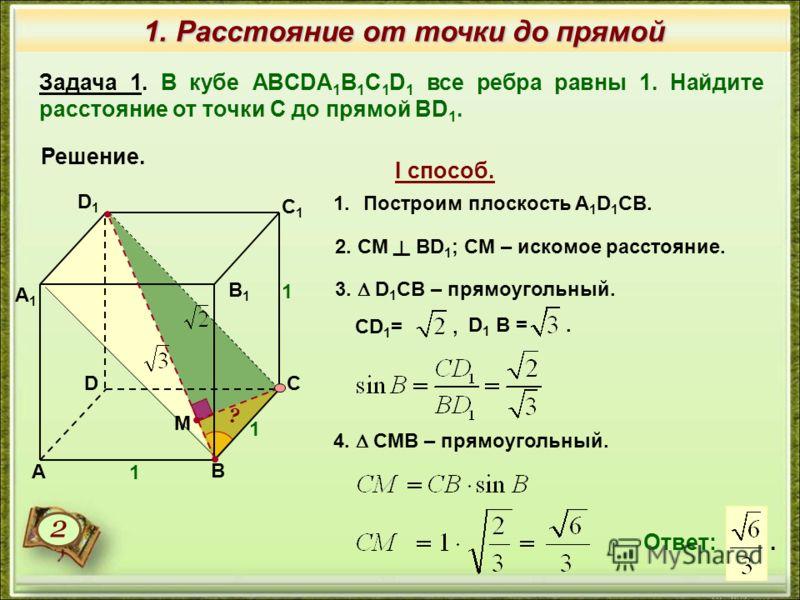 1. Расстояние от точки до прямой Задача 1. В кубе ABCDA 1 B 1 C 1 D 1 все ребра равны 1. Найдите расстояние от точки С до прямой BD 1. Решение. Ответ:. 1.Построим плоскость A 1 D 1 СВ. М 3. D 1 CB – прямоугольный. 4. CMB – прямоугольный. I способ. 2