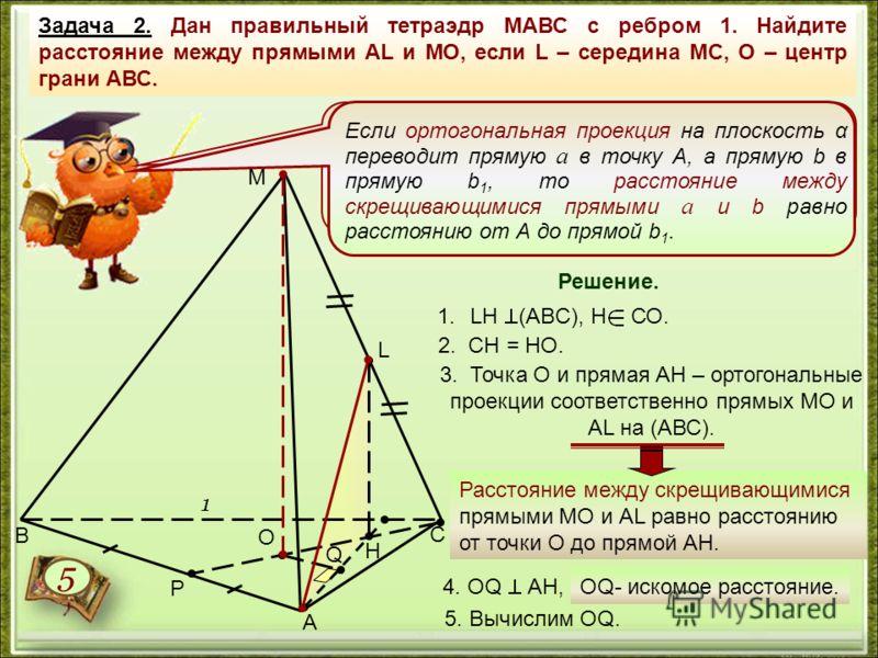 Задача 2. Дан правильный тетраэдр МАВС с ребром 1. Найдите расстояние между прямыми АL и МО, если L – середина МС, О – центр грани АВС. Расстояние между скрещивающимися прямыми равно расстоянию от любой точки одной из этих прямых до плоскости, проход