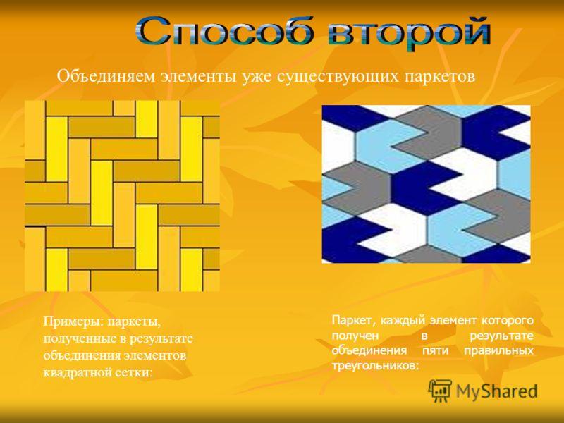 Паркет, каждый элемент которого получен в результате объединения пяти правильных треугольников: Примеры: паркеты, полученные в результате объединения элементов квадратной сетки: Объединяем элементы уже существующих паркетов