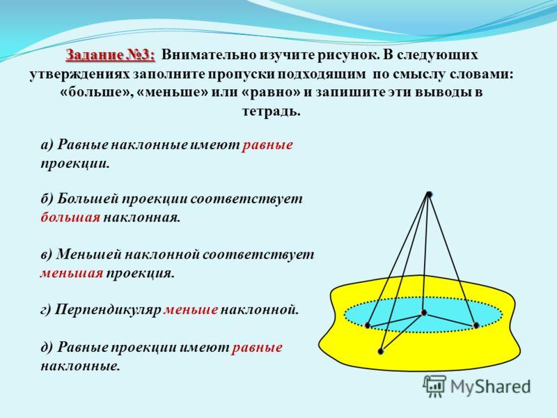 Задание 3: Задание 3: Внимательно изучите рисунок. В следующих утверждениях заполните пропуски подходящим по смыслу словами: « больше », « меньше » или « равно » и запишите эти выводы в тетрадь. а) Равные наклонные имеют равные проекции. б) Большей п