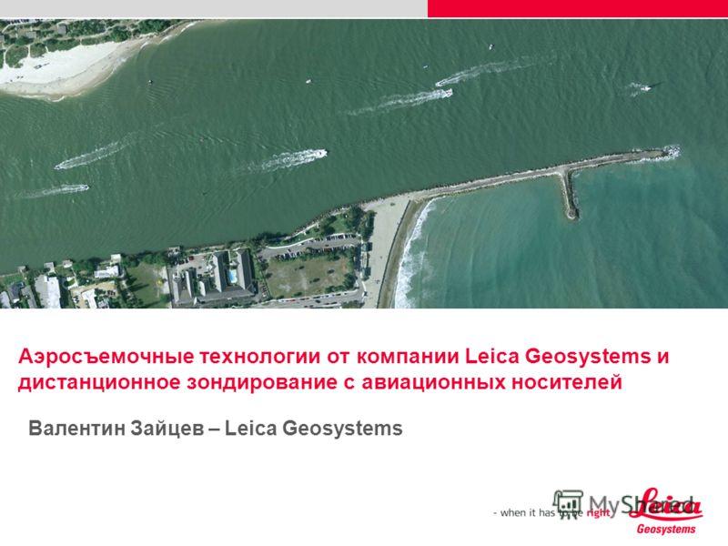 Аэросъемочные технологии от компании Leiсa Geosystems и дистанционное зондирование с авиационных носителей Валентин Зайцев – Leica Geosystems