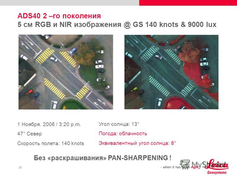 20 ADS40 2 –го поколения 5 см RGB и NIR изображения @ GS 140 knots & 9000 lux 1 Ноября. 2006 / 3:20 p.m. 47° Север Скорость полета: 140 knots Угол солнца: 13° Погода: облачность Эквивалентный угол солнца: 8° Без «раскрашивания» PAN-SHARPENING !